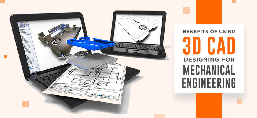 Benefits of Using 3D CAD Designing for Mechanical Engineering